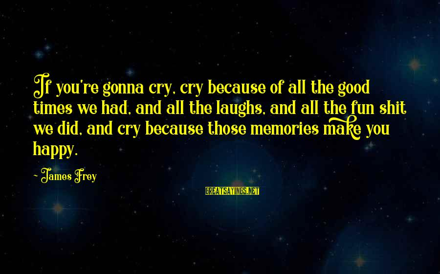 So Happy You Cry Sayings By James Frey: If you're gonna cry, cry because of all the good times we had, and all