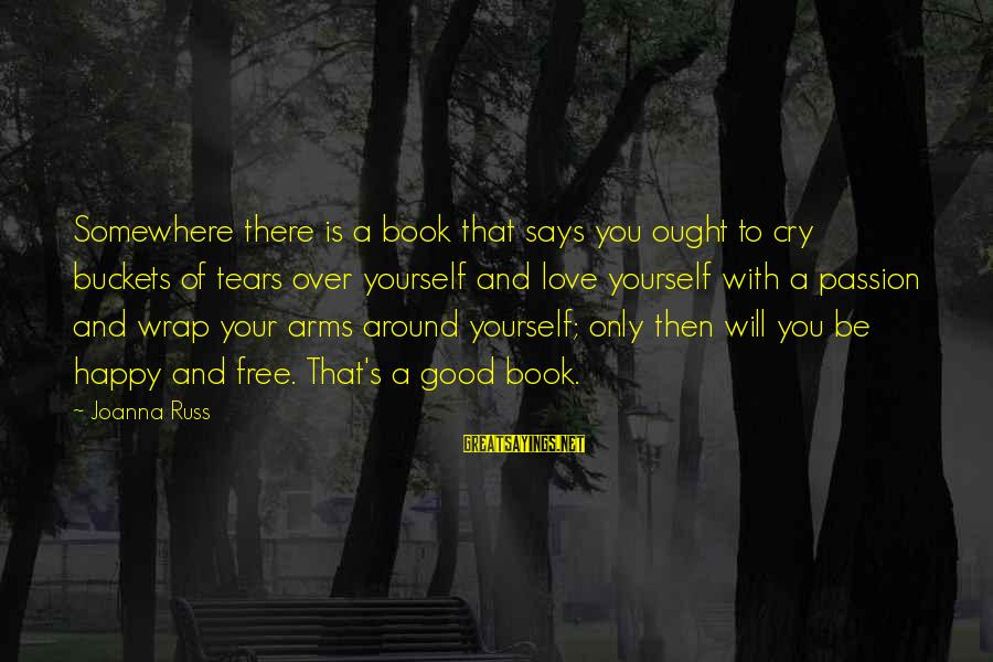 So Happy You Cry Sayings By Joanna Russ: Somewhere there is a book that says you ought to cry buckets of tears over