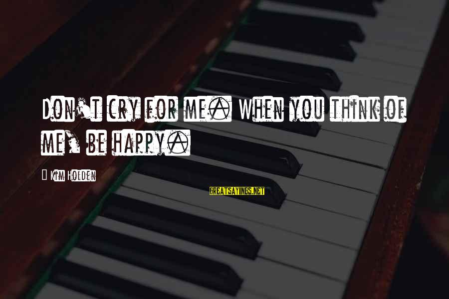 So Happy You Cry Sayings By Kim Holden: Don't cry for me. When you think of me, be happy.
