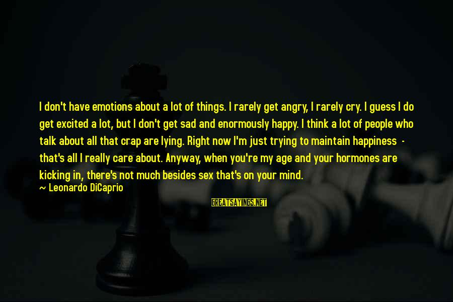 So Happy You Cry Sayings By Leonardo DiCaprio: I don't have emotions about a lot of things. I rarely get angry, I rarely