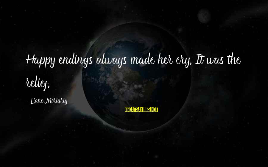 So Happy You Cry Sayings By Liane Moriarty: Happy endings always made her cry. It was the relief.