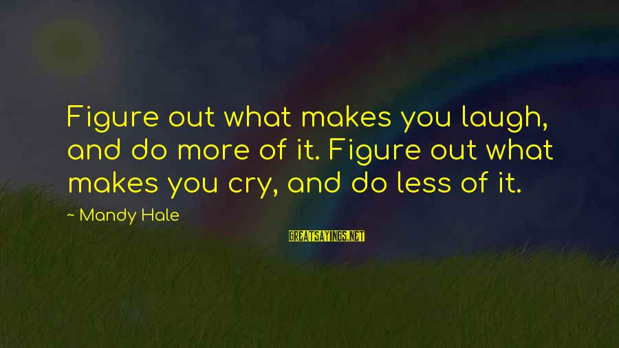 So Happy You Cry Sayings By Mandy Hale: Figure out what makes you laugh, and do more of it. Figure out what makes
