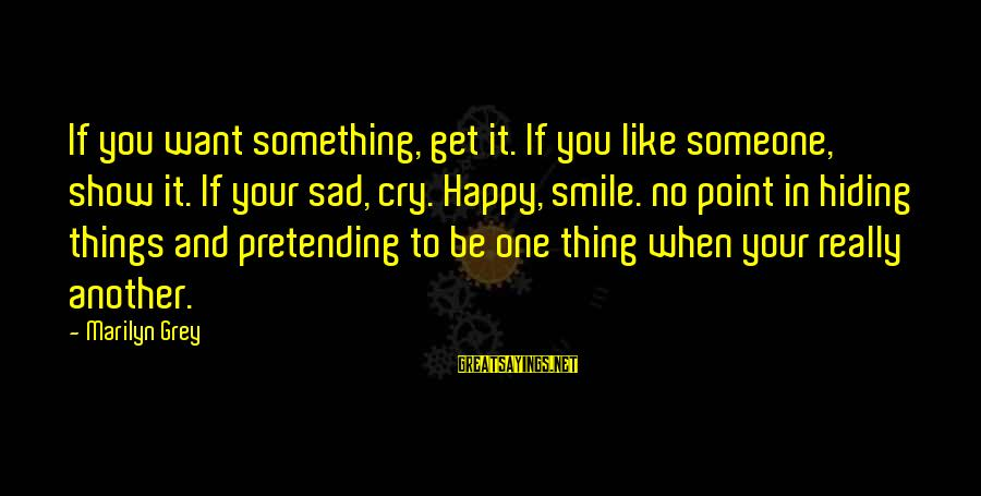 So Happy You Cry Sayings By Marilyn Grey: If you want something, get it. If you like someone, show it. If your sad,