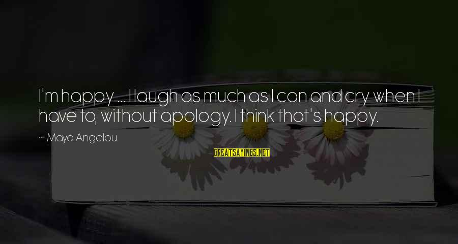 So Happy You Cry Sayings By Maya Angelou: I'm happy ... I laugh as much as I can and cry when I have
