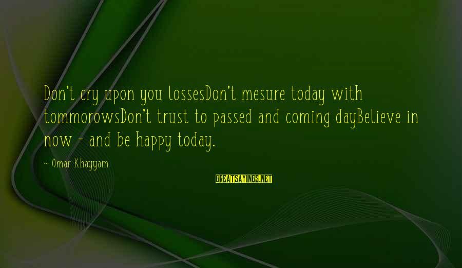 So Happy You Cry Sayings By Omar Khayyam: Don't cry upon you lossesDon't mesure today with tommorowsDon't trust to passed and coming dayBelieve