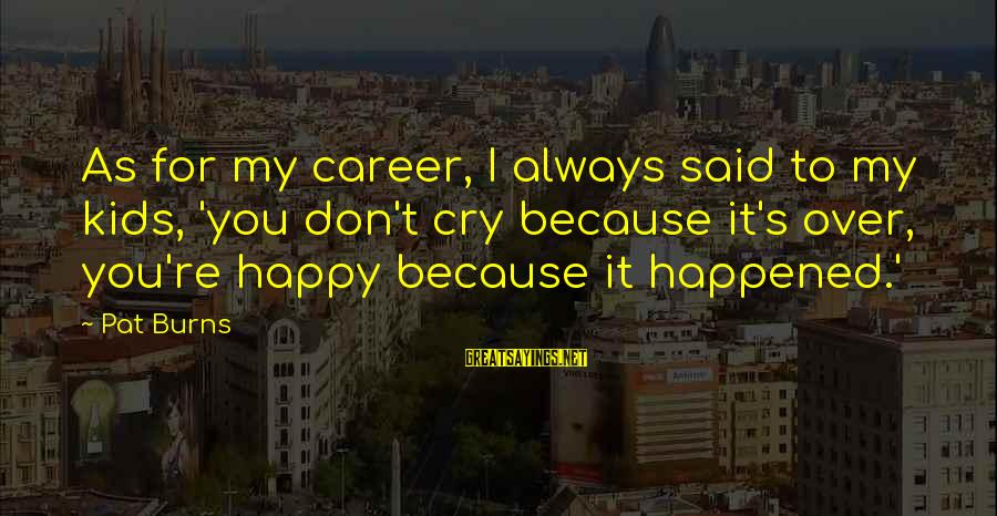 So Happy You Cry Sayings By Pat Burns: As for my career, I always said to my kids, 'you don't cry because it's