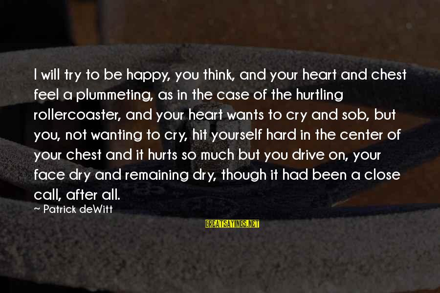 So Happy You Cry Sayings By Patrick DeWitt: I will try to be happy, you think, and your heart and chest feel a