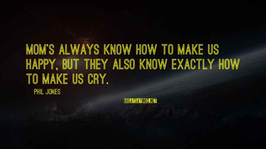 So Happy You Cry Sayings By Phil Jones: Mom's always know how to make us happy, but they also know exactly how to