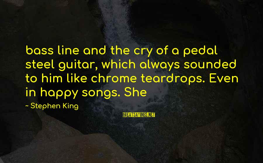 So Happy You Cry Sayings By Stephen King: bass line and the cry of a pedal steel guitar, which always sounded to him