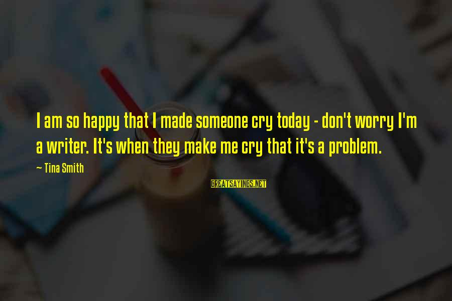 So Happy You Cry Sayings By Tina Smith: I am so happy that I made someone cry today - don't worry I'm a