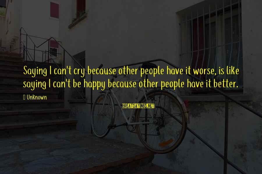 So Happy You Cry Sayings By Unknown: Saying I can't cry because other people have it worse, is like saying I can't