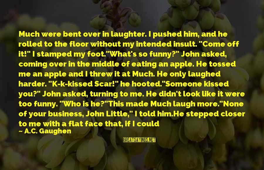 So Much Funny Sayings By A.C. Gaughen: Much were bent over in laughter. I pushed him, and he rolled to the floor