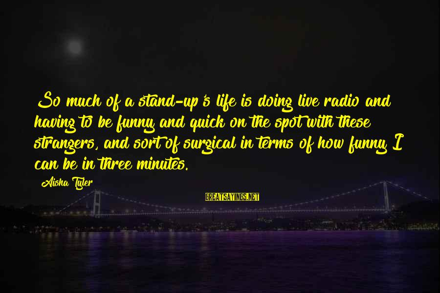 So Much Funny Sayings By Aisha Tyler: So much of a stand-up's life is doing live radio and having to be funny