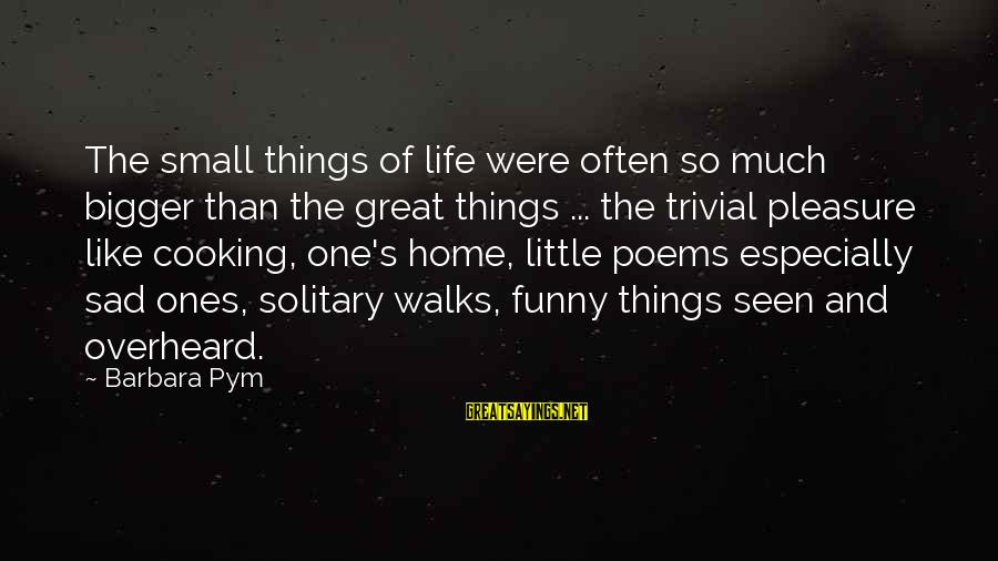 So Much Funny Sayings By Barbara Pym: The small things of life were often so much bigger than the great things ...