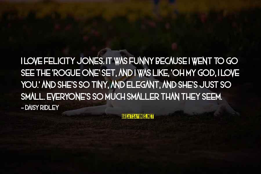 So Much Funny Sayings By Daisy Ridley: I love Felicity Jones. It was funny because I went to go see the 'Rogue