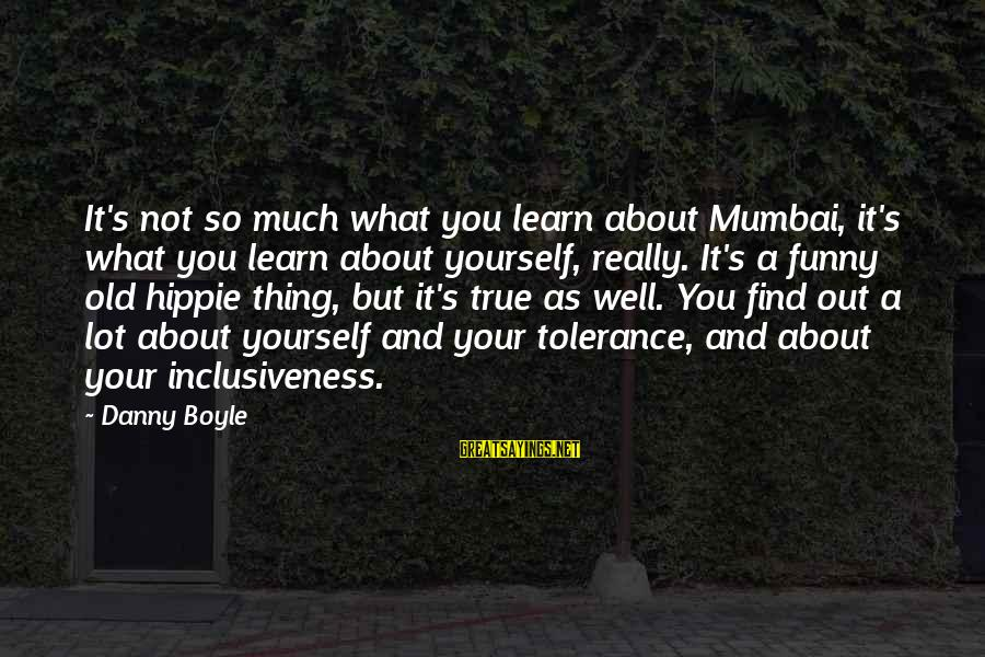 So Much Funny Sayings By Danny Boyle: It's not so much what you learn about Mumbai, it's what you learn about yourself,