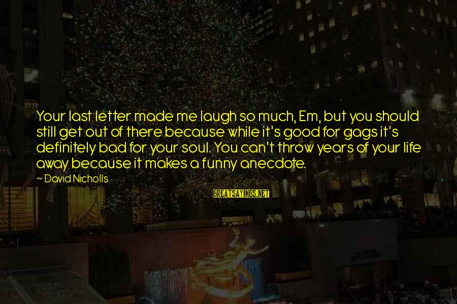 So Much Funny Sayings By David Nicholls: Your last letter made me laugh so much, Em, but you should still get out