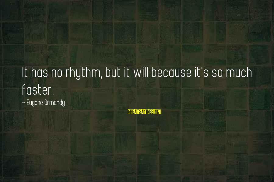 So Much Funny Sayings By Eugene Ormandy: It has no rhythm, but it will because it's so much faster.