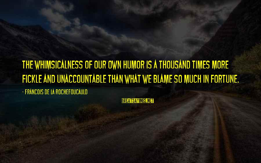 So Much Funny Sayings By Francois De La Rochefoucauld: The whimsicalness of our own humor is a thousand times more fickle and unaccountable than