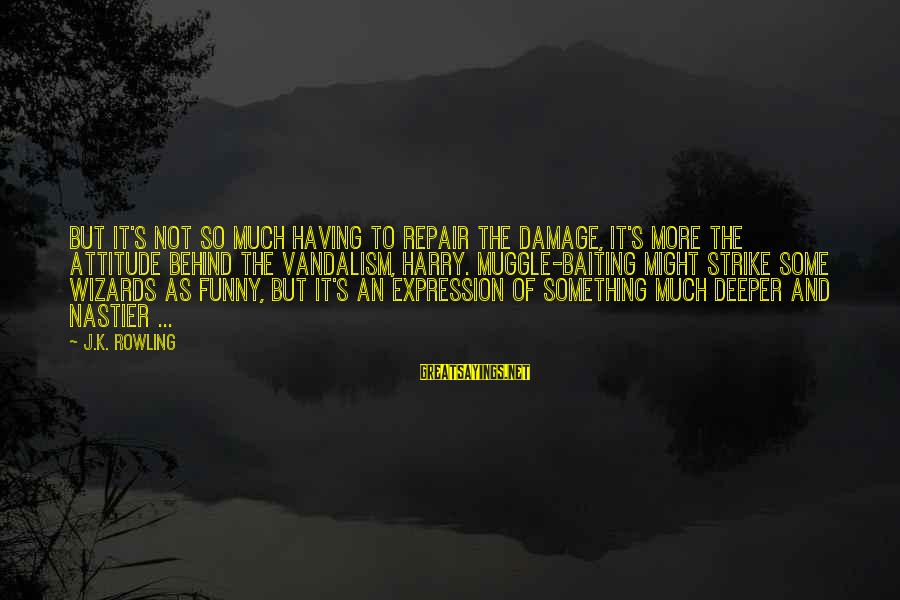 So Much Funny Sayings By J.K. Rowling: But it's not so much having to repair the damage, it's more the attitude behind