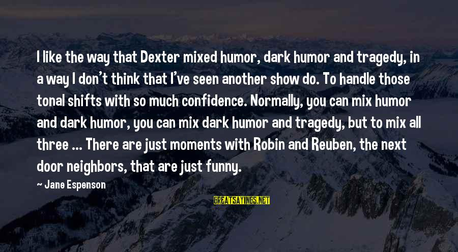 So Much Funny Sayings By Jane Espenson: I like the way that Dexter mixed humor, dark humor and tragedy, in a way