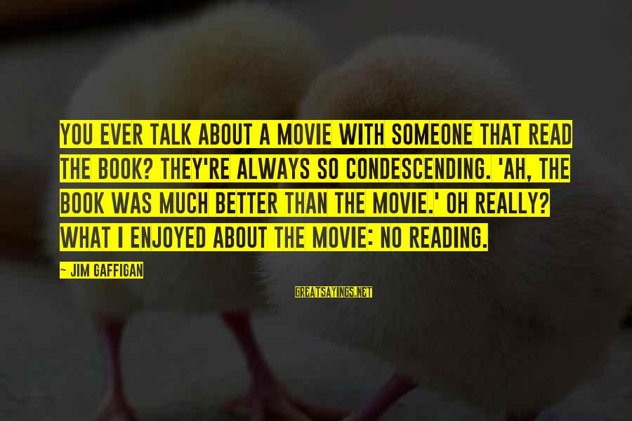 So Much Funny Sayings By Jim Gaffigan: You ever talk about a movie with someone that read the book? They're always so