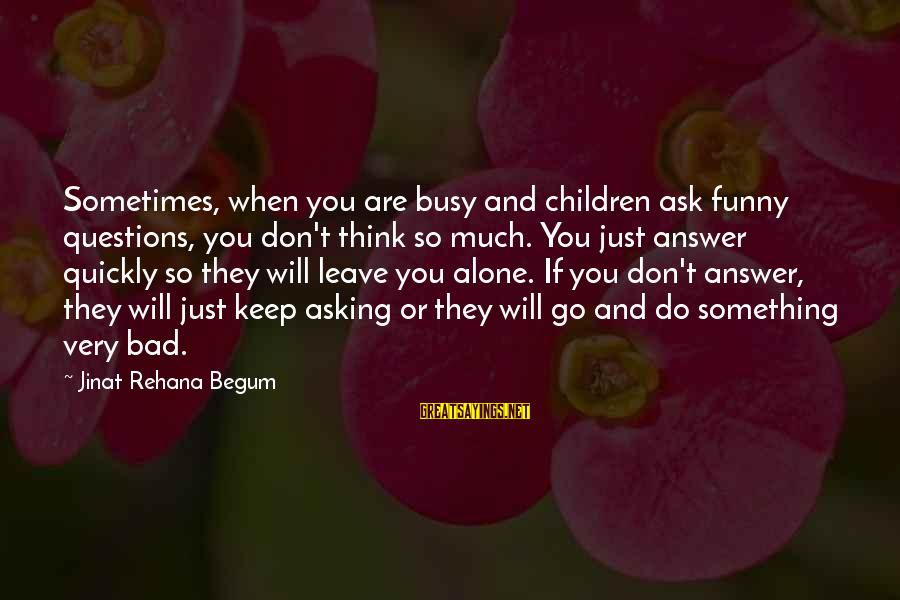 So Much Funny Sayings By Jinat Rehana Begum: Sometimes, when you are busy and children ask funny questions, you don't think so much.