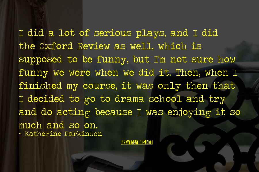 So Much Funny Sayings By Katherine Parkinson: I did a lot of serious plays, and I did the Oxford Review as well,