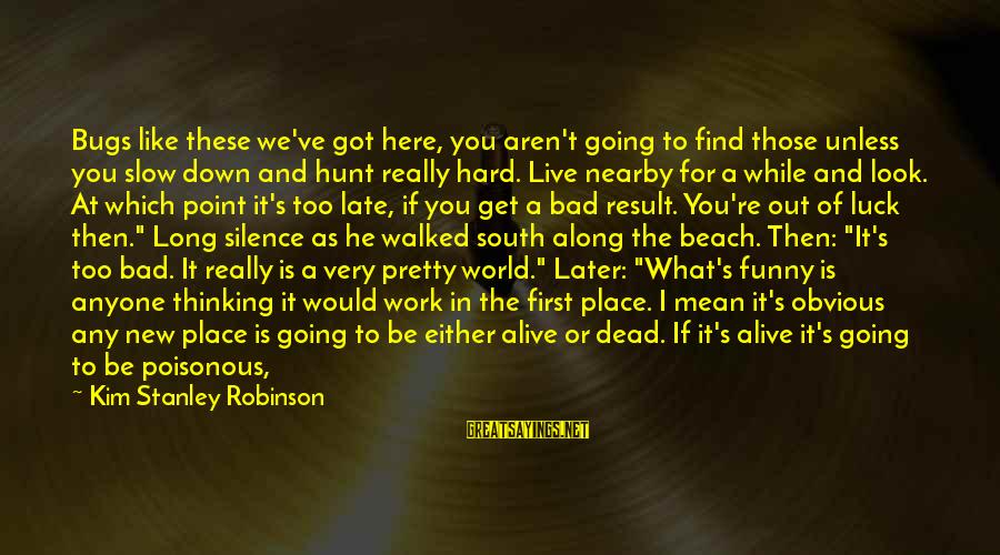 So Much Funny Sayings By Kim Stanley Robinson: Bugs like these we've got here, you aren't going to find those unless you slow