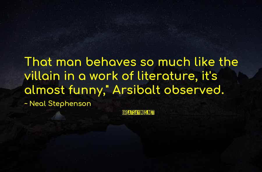 So Much Funny Sayings By Neal Stephenson: That man behaves so much like the villain in a work of literature, it's almost