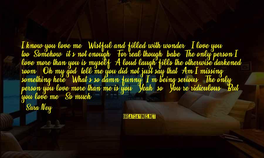 """So Much Funny Sayings By Sara Ney: I know you love me."""" Wistful and filled with wonder. """"I love you, too.""""Somehow, it's"""