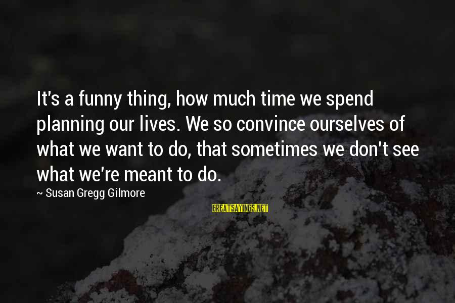 So Much Funny Sayings By Susan Gregg Gilmore: It's a funny thing, how much time we spend planning our lives. We so convince