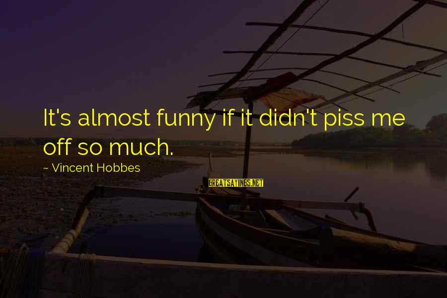 So Much Funny Sayings By Vincent Hobbes: It's almost funny if it didn't piss me off so much.