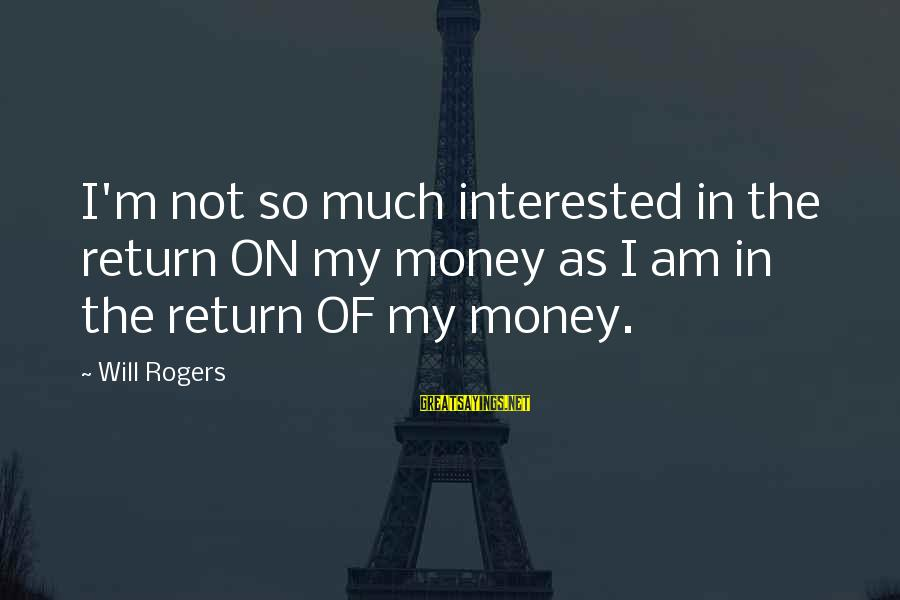 So Much Funny Sayings By Will Rogers: I'm not so much interested in the return ON my money as I am in