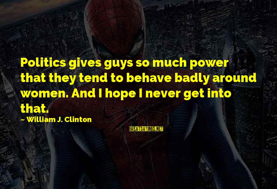 So Much Funny Sayings By William J. Clinton: Politics gives guys so much power that they tend to behave badly around women. And