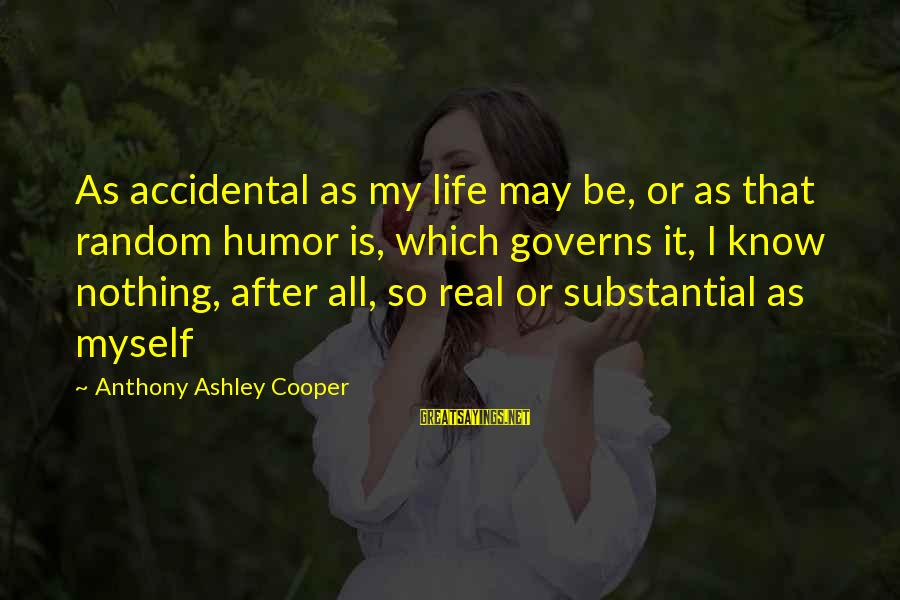 So Real Sayings By Anthony Ashley Cooper: As accidental as my life may be, or as that random humor is, which governs