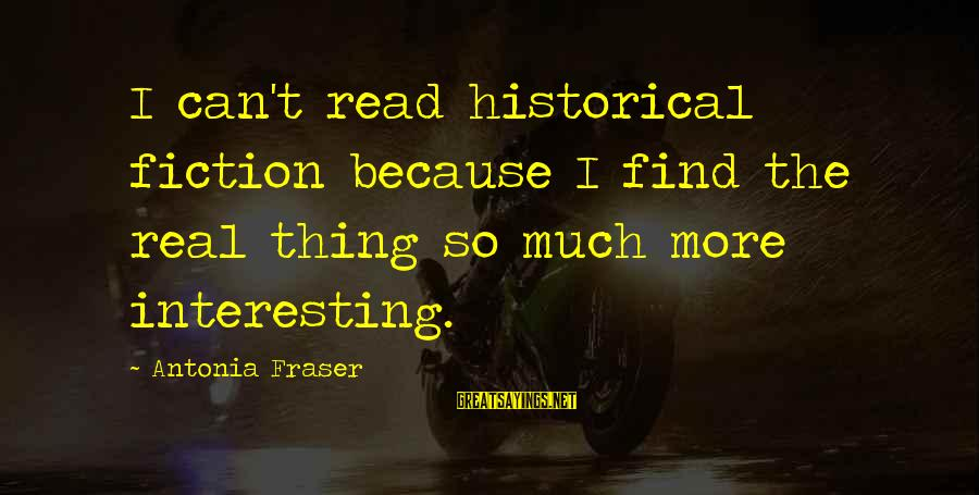 So Real Sayings By Antonia Fraser: I can't read historical fiction because I find the real thing so much more interesting.