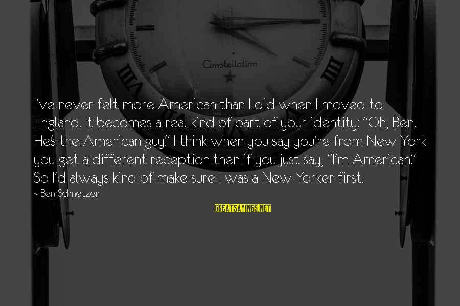 So Real Sayings By Ben Schnetzer: I've never felt more American than I did when I moved to England. It becomes
