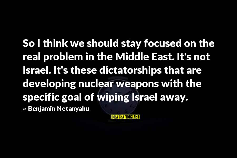 So Real Sayings By Benjamin Netanyahu: So I think we should stay focused on the real problem in the Middle East.