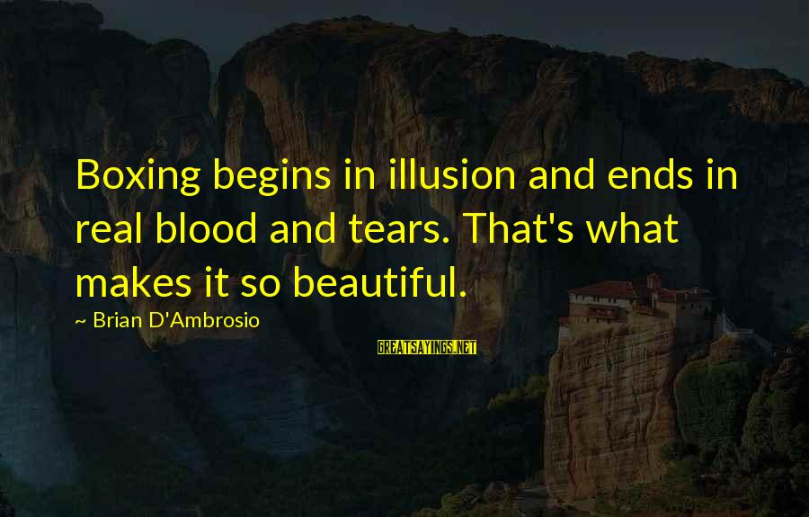 So Real Sayings By Brian D'Ambrosio: Boxing begins in illusion and ends in real blood and tears. That's what makes it
