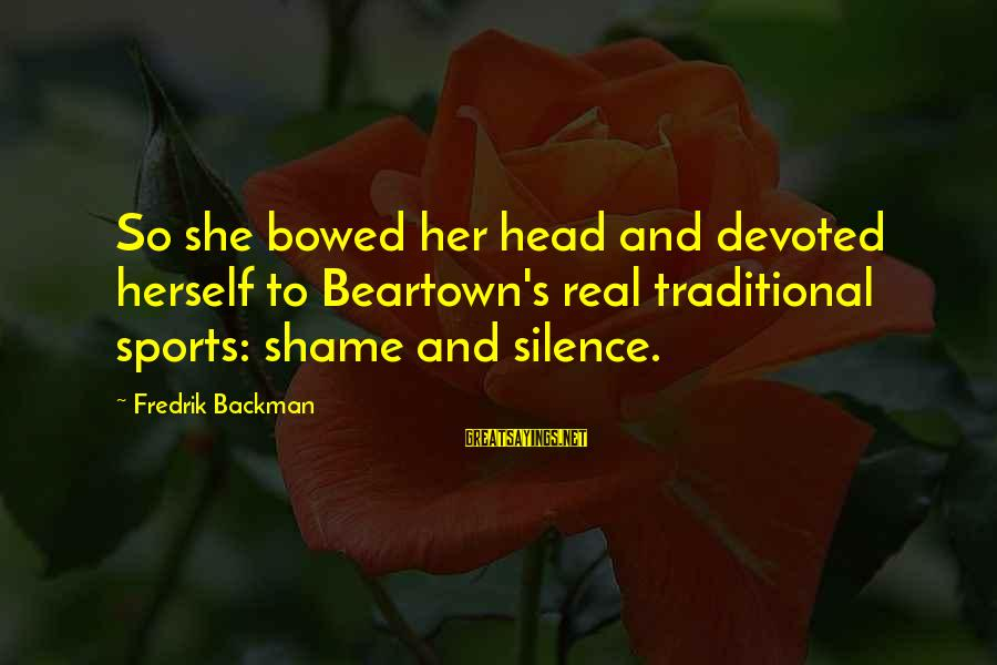 So Real Sayings By Fredrik Backman: So she bowed her head and devoted herself to Beartown's real traditional sports: shame and