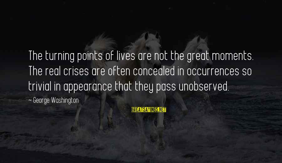 So Real Sayings By George Washington: The turning points of lives are not the great moments. The real crises are often