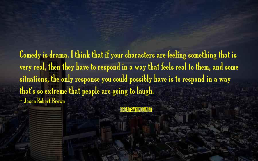 So Real Sayings By Jason Robert Brown: Comedy is drama. I think that if your characters are feeling something that is very