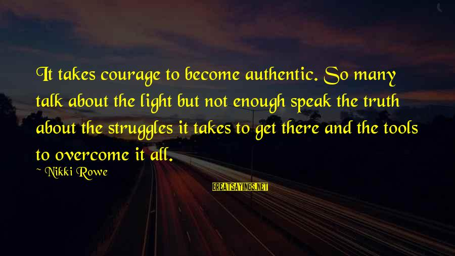 So Real Sayings By Nikki Rowe: It takes courage to become authentic. So many talk about the light but not enough