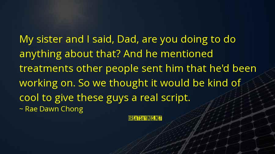 So Real Sayings By Rae Dawn Chong: My sister and I said, Dad, are you doing to do anything about that? And