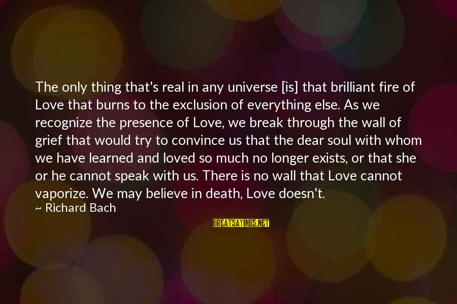 So Real Sayings By Richard Bach: The only thing that's real in any universe [is] that brilliant fire of Love that