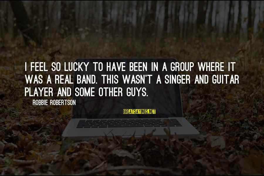 So Real Sayings By Robbie Robertson: I feel so lucky to have been in a group where it was a real