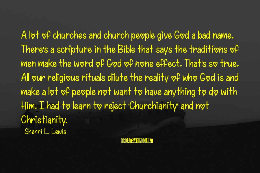 So Real Sayings By Sherri L. Lewis: A lot of churches and church people give God a bad name. There's a scripture
