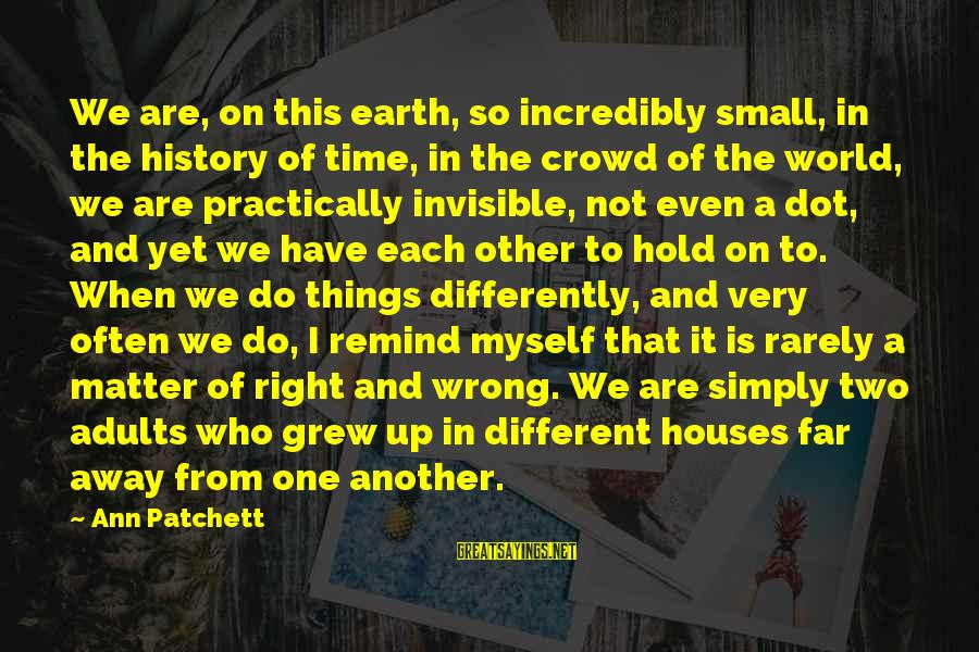 So Wrong Yet So Right Sayings By Ann Patchett: We are, on this earth, so incredibly small, in the history of time, in the