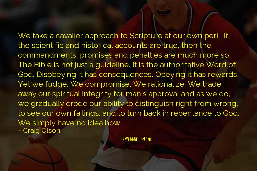 So Wrong Yet So Right Sayings By Craig Olson: We take a cavalier approach to Scripture at our own peril. If the scientific and